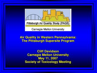 Air Quality in Western Pennsylvania:  The Pittsburgh Supersite Program   Cliff Davidson Carnegie Mellon University May 1
