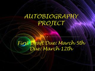 AUTOBIOGRAPHY PROJECT First Draft Due : March  5th Due :  March  12th