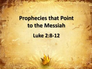 Prophecies that Point  to the Messiah Luke 2:8-12