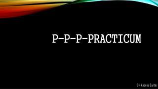 P-P-P-PRACTICUM