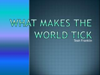 What makes the world tick