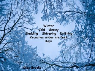 Winter Cold   Snowy Sledding   Shivering   Drifting Crunches under my feet Kayi Miss Brooks