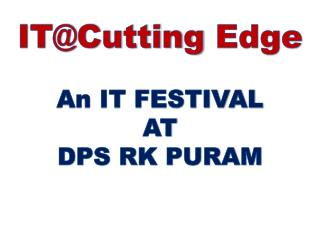 IT@Cutting  Edge An IT FESTIVAL  AT DPS RK PURAM