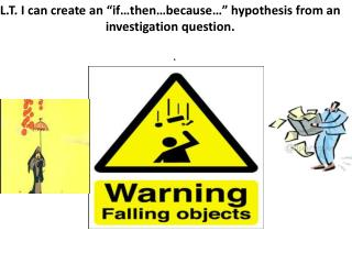 "L.T. I can create an  ""if …then …because…"" hypothesis  from an investigation  question."