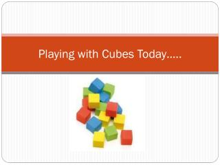 Playing with Cubes Today …..