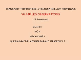 TRANSPORT TROPOSPHERE-STRATOSPHERE AUX TROPIQUES VU PAR LES OBSERVATIONS J.P. Pommereau