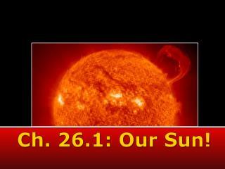 Ch. 26.1: Our Sun!