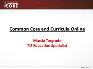 Common Core and Curricula Online Marcia Torgrude TIE Education Specialist