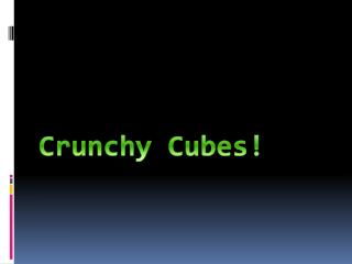 Crunchy Cubes!