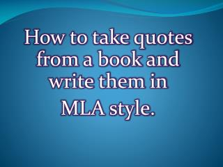 How to take quotes from a book and write them in  MLA style.