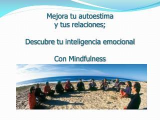 Mejora tu autoestima y  tus relaciones ;  Descubre tu inteligencia emocional Con Mindfulness