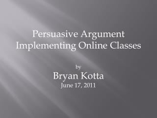 Persuasive Argument Implementing Online  C lasses by Bryan  Kotta June 17, 2011