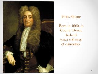 Hans Sloane Born in 1660, in  County Down, Ireland was a collector of curiosities.
