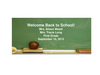 Welcome Back to School! Mrs. Alison Masef Mrs. Tracie Long First Grade September 10, 2013