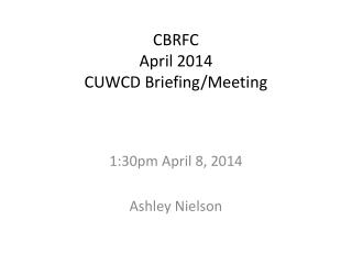 CBRFC April 2014 CUWCD Briefing/Meeting