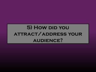 5) How  did you attract/address your audience?