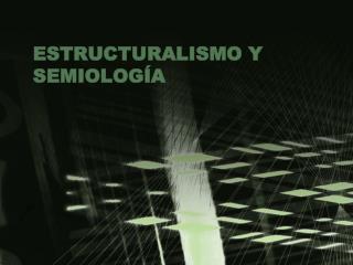 ESTRUCTURALISMO Y SEMIOLOG A