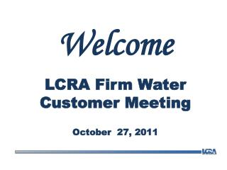 Welcome LCRA Firm Water Customer Meeting October   27, 2011