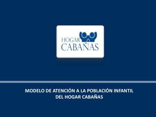 MODELO DE ATENCIÓN A LA POBLACIÓN INFANTIL DEL HOGAR CABAÑAS