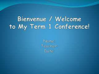 Bienvenue  / Welcome  to My Term 1 Conference! Name:  Teacher:  Date: