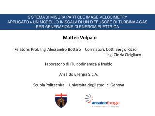 Matteo Volpato Relatore: Prof. Ing. Alessandro  Bottaro     Correlatori: Dott. Sergio Rizzo
