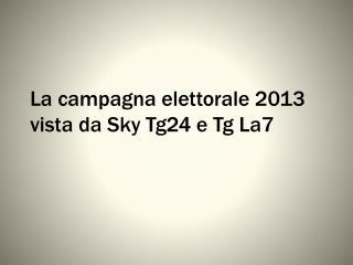 La campagna elettorale 2013 vista da  Sky  Tg24 e Tg La7