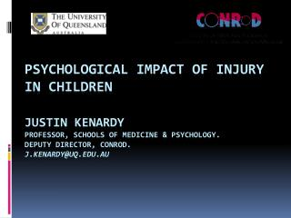 Psychological Impact of Injury in Children  Justin Kenardy Professor, SchoolS of Medicine  PSYCHOLOGY. Deputy Director,