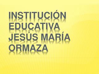 INSTITUCI�N EDUCATIVA JES�S MAR�A ORMAZA