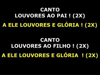 CANTO  LOUVORES AO PAI ! (2X) A ELE LOUVORES E GLÓRIA ! (2X) CANTO  LOUVORES AO FILHO ! (2X)