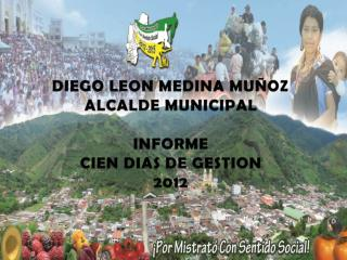 DIEGO LEON MEDINA MUÑOZ  ALCALDE MUNICIPAL INFORME CIEN DIAS DE GESTION 2012