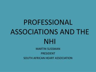 PROFESSIONAL ASSOCIATIONS AND THE NHI MARTIN SUSSMAN PRESIDENT  SOUTH AFRICAN HEART ASSOCIATION