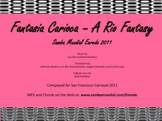 Fantasia Carioca – A Rio Fantasy Samba Mundial Enredo 2011 Music by  Luis Dib and Brad Hamilton