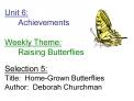 Unit 6:  Achievements         Weekly Theme:  Raising Butterflies  Selection 5: Title:  Home-Grown Butterflies Author:  D