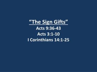 """The Sign Gifts"" Acts 9:36-43 Acts 3:1-10 I Corinthians 14:1-25"