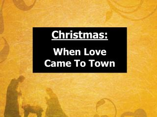 Christmas: When  Love Came  To  Town