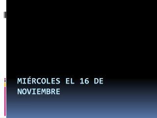 miércoles el  16  de  noviembre