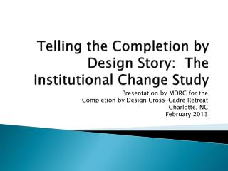 Telling the Completion by Design Story:  The  Institutional Change Study
