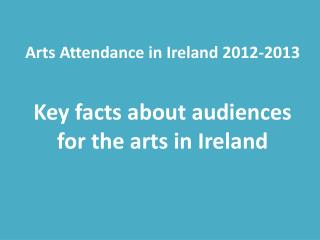 Arts Attendance in  Ireland 2012-2013 Key facts  about audiences for the arts in Ireland