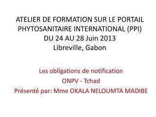Les obligations de notification  O NPV - Tchad Présenté par: Mme OKALA NELOUMTA MADIBE
