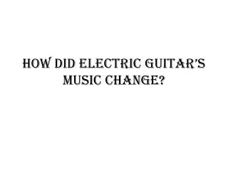 How did electric guitar's music change?