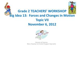 Grade 2 TEACHERS' WORKSHOP Big Idea 13:  Forces and Changes in Motion Topic VII  November 6, 2012