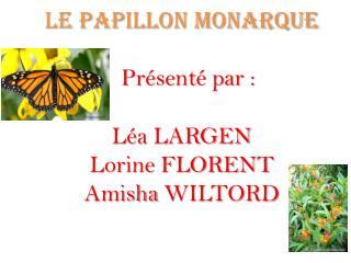 Le papillon monarque Présenté  par :  Léa  LARGEN Lorine FLORENT Amisha  WILTORD