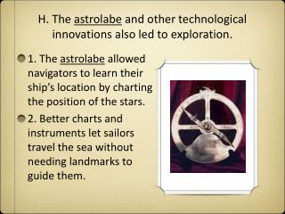 H. The  astrolabe  and other technological innovations also led to exploration.