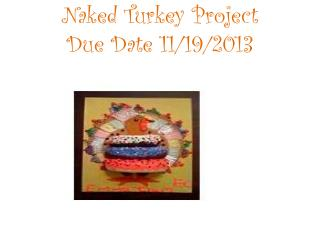 Naked Turkey Project Due Date  11/19/2013