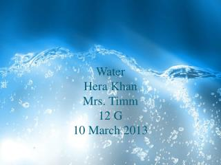 Water Hera Khan Mrs. Timm 12 G 10 March 2013
