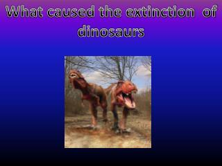 What caused the extinction  of dinosaurs