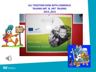 ALL TOGETHER NOW WITH COMENIUS TALKING ART  &  ART  TALKING   2013_2015