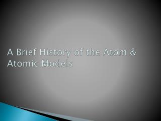 A Brief History of the  Atom  & Atomic Models