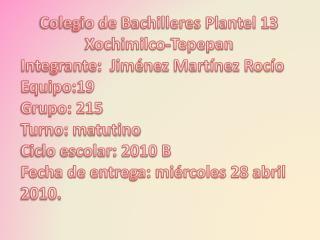 Colegio de Bachilleres Plantel 13  Xochimilco- Tepepan Integrante:  Jiménez Martínez Rocío