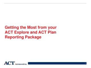 Getting the Most from your  ACT Explore and ACT Plan  Reporting Package